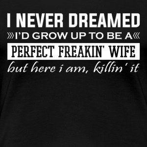 I'd Grow Up To Be A Perfect Freakin' Wife - Women's Premium T-Shirt