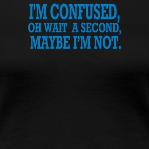 Im Confused - Women's Premium T-Shirt