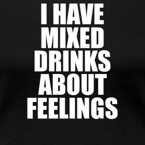 I Have Mixed Drinks About Feelings - Women's Premium T-Shirt