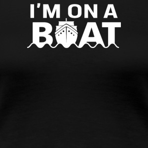 Im On A Boat - Women's Premium T-Shirt