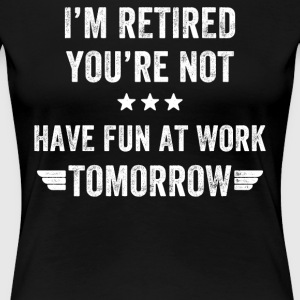I'm retired you're not have fun at work tomorrow - Women's Premium T-Shirt