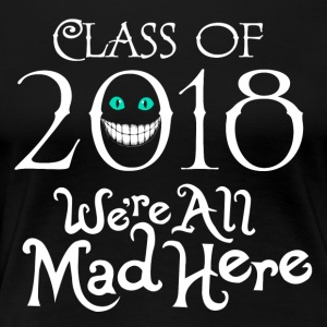 Class 2018. We're All Mad Here. - Women's Premium T-Shirt