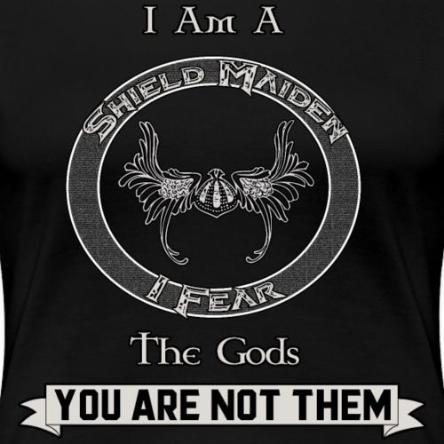 I Am A Shield Maiden! I Fear the Gods; You Are Not - Women's Premium T-Shirt