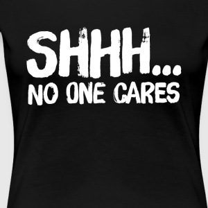 Shhhh... No one cares - Women's Premium T-Shirt