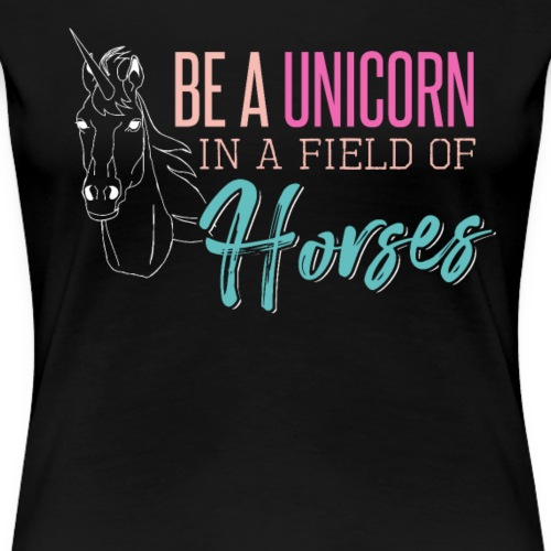 BE A UNICORN IN A FIELD OF HORSES - Women's Premium T-Shirt