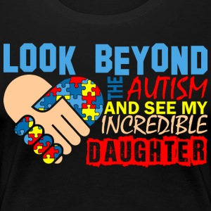 Look Beyond Autism And See My Incredible Daughter - Women's Premium T-Shirt