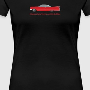 It Takes A Lot Of Fuel To Run This Red Cadillac - Women's Premium T-Shirt