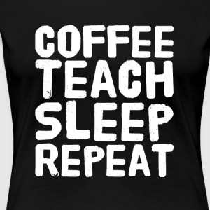 Coffee Teach Sleep repeat - Women's Premium T-Shirt