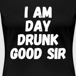 I am Day Drunk Good Sir - Women's Premium T-Shirt