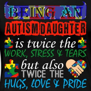 Being An Autism Daughter Twice Work But Twice Love - Women's Premium T-Shirt