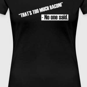 too much bacon - No one said - Women's Premium T-Shirt