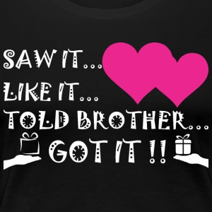 Saw It Liked It Told Brother Got It - Women's Premium T-Shirt