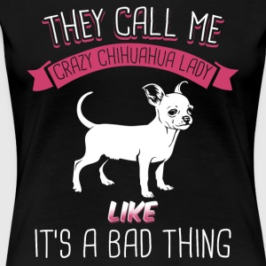 They Call Me Crazy Chihuahua Lady Like Bad Thing - Women's Premium T-Shirt