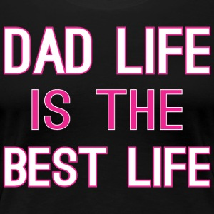 Dad Life Is The Best Life - Women's Premium T-Shirt