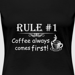 Rule #1 Coffee Always Comes First - Women's Premium T-Shirt