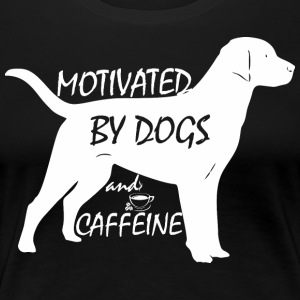 Motivated By Dogs And Caffeine - Women's Premium T-Shirt