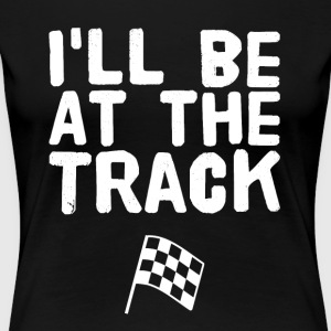I'll be at the track - Women's Premium T-Shirt