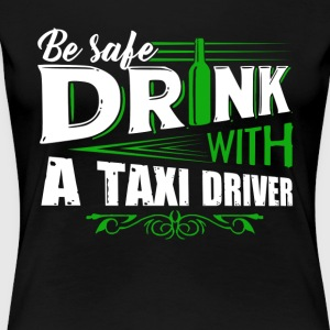 Be Safe Drink With A Taxi Driver Shirts - Women's Premium T-Shirt