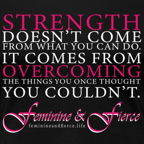 Strength Doesn't Come from - Feminine and Fierce - Women's Premium T-Shirt