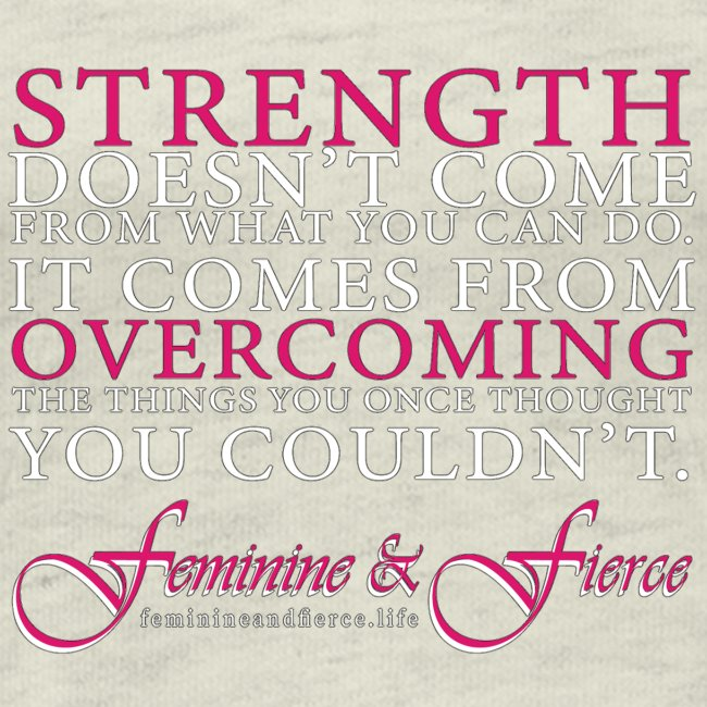 Strength Doesn't Come from - Feminine and Fierce