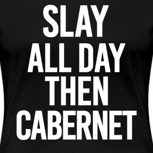SLAY ALL DAY THEN CABERNET - Women's Premium T-Shirt