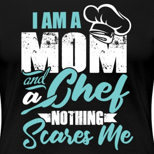 I'm a Chef and a Mom Nothing Scares Me Funny Chef - Women's Premium T-Shirt