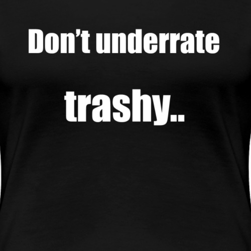 Don't underrate trashy! - Women's Premium T-Shirt