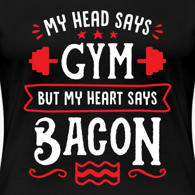 My Head Says Gym But My Heart Says Bacon