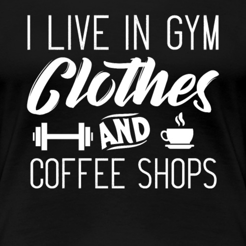 I Live In Gym Clothes And Coffee Shops - Women's Premium T-Shirt