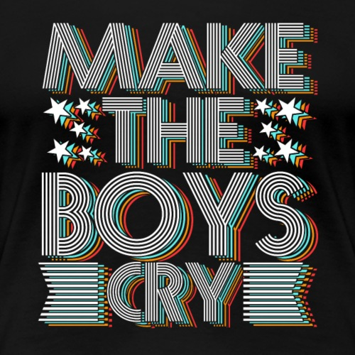 Make the Boys Cry - Women's Premium T-Shirt