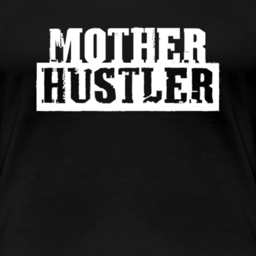 Mother Hustler Mothers Gift for Mom - Women's Premium T-Shirt