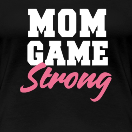 Mom Game Strong Best Gift for Mothers - Women's Premium T-Shirt