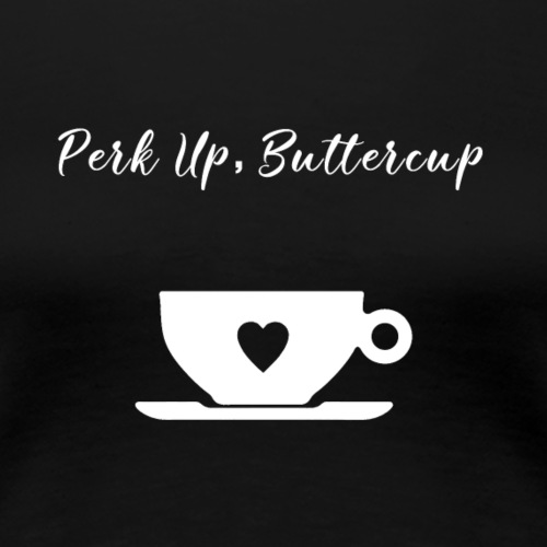 Perk Up, Buttercup - Women's Premium T-Shirt