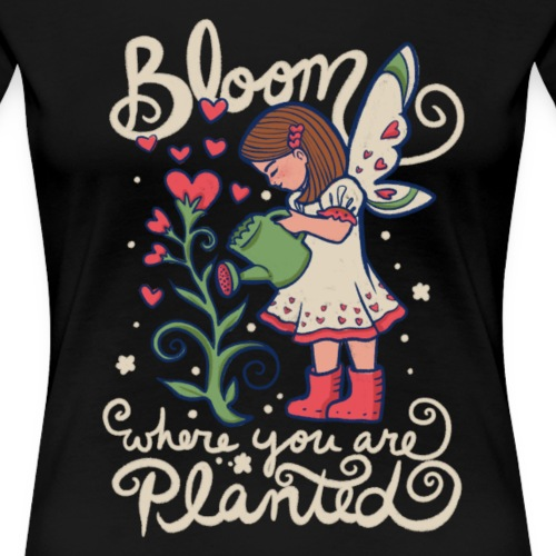 bloom where you are planted - Women's Premium T-Shirt