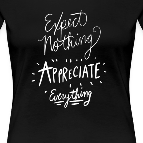 Expect nothing appreciate everything - Women's Premium T-Shirt