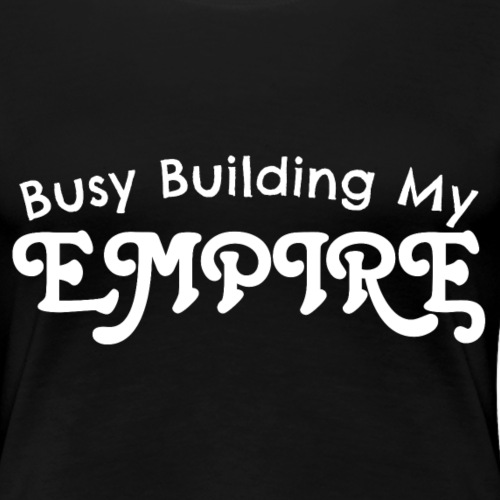 Busy Building My Empire Women's Premium T-Shirt - Women's Premium T-Shirt