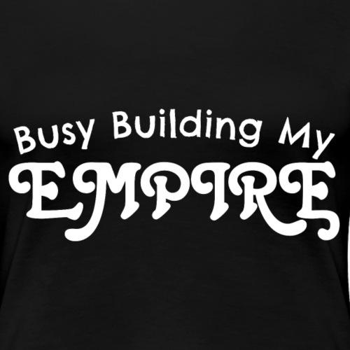 Busy Building My Empire Women's Premium T-Shirt - Women's Premium T-Shirt