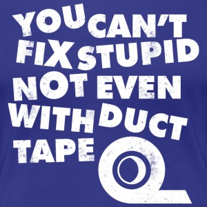 YOU CAN 039 T FIX STUPID NOT EVEN WITH DUCT TAPE T - Women's Premium T-Shirt