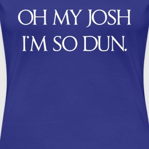 Oh My Josh I'm So Dun Tshirt - Women's Premium T-Shirt