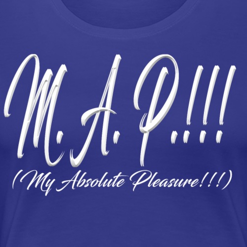 M.A.P.!!! (in white) = My Absolute Pleasure!!! - Women's Premium T-Shirt
