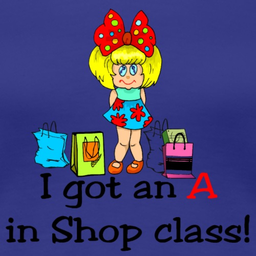 I got an A in shop class t-shirts and gifts. - Women's Premium T-Shirt