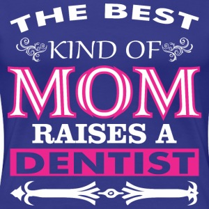 The Best Kind Of Mom Raises A Dentist - Women's Premium T-Shirt