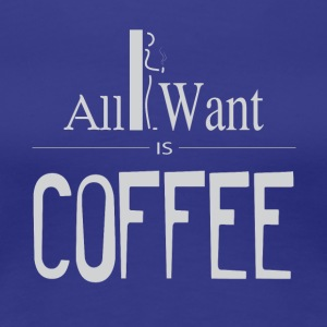 All I want is Coffee! - Women's Premium T-Shirt