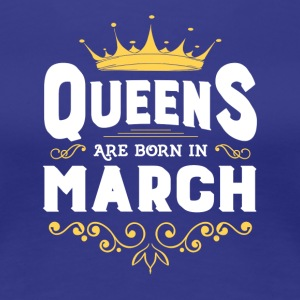 Queens Are Born In March TShirt - Women's Premium T-Shirt