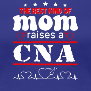 The Best Kind Of Mom Raises A CNA T Shirt - Women's Premium T-Shirt
