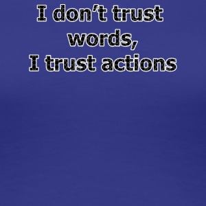 I don't trust words I trust actions - Women's Premium T-Shirt