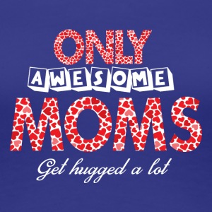 Only Awesome Moms Get Hugged A Lot T Shirt - Women's Premium T-Shirt