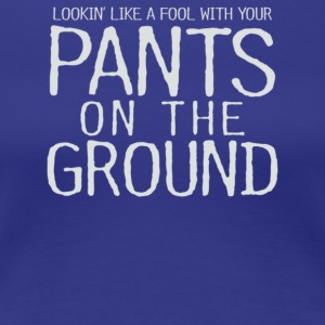 Pants On The Ground - Women's Premium T-Shirt