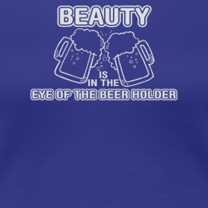Beauty Is In The Eye Of The Beer Holder - Women's Premium T-Shirt