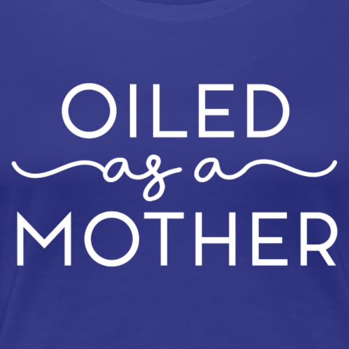 Oiled as a Mother - Women's Premium T-Shirt